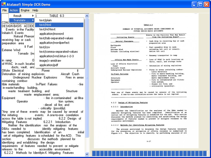 <strong>DotImage OCR Enginge</strong>: The Atalasoft.Ocr namespace contains a set of classes for managing and processing documents for optical character recognition (OCR). While these classes provide the functionality necessary for OCR, few of these classes are tied directly to any particular OCR engine, allowing a client of the namespace to be immune from changes in the underlying engine. In addition to recognition, there are features built-in to allow translation of a page or set of pages <br /><br />