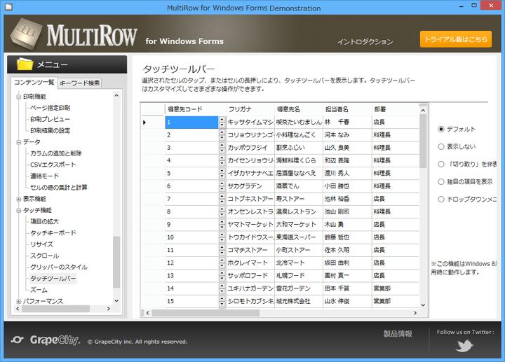 <strong>タッチ機能</strong>: MultiRowは入力デバイスの種類を自動判別しタッチデバイスでもマウス操作でも、ペン入力でも快適な操作性を提供します。タッチ操作によるスピン、ドロップダウン、スクロール、文字選択、コンテキストメニューの表示といった基本操作に対応しています。さらに、タッチ操作専用のツールバーやタッチキーボードでの入力をサポートする機能も備えており、Windows 8以降のタブレット型PC環境に最適化したアプリケーションの開発も容易です。 <br /><br />