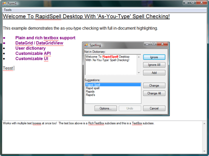 "<strong>RapidSpellDialog </strong>: RapidSpellDialog provides all the usual GUI features, add, undo, options, change, change all, ignore, ignore all, smart suggestions and double word detection. It interactively checks ANY TextBoxBase derived component such as TextBox and RichTextBox as well as 3rd Party Controls such as ""TX Text Control"". Checks selections, whole documents with wrap at end, highlights errors, accepts manual corrections, allows user to edit main document during spell check and also supports an editable user dictionary. <br /><br />"