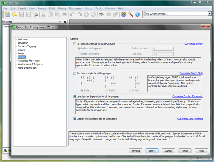 <strong>SlickEdit for Linux 스크린샷</strong>: SlickEdit features many options to control your editing experience. On this form you can set three important ones for all language modes. Normally these are set one language at a time. You can set the following options:   Indent settings - controls your indent amount and tab size, as well as whether you would like to indent using tab or space characters.   Brace style - controls the location of braces in C-style languages.   Syntax Expansion - specifies whether or not you want SlickEdit to automatically expand block structures like if or for for all languages. This option uses a tri-state checkbox. A check indicates that Syntax Expansion will be turned on for all languages. Unchecked indicates that it will be turned off for all languages. When it is grayed in, the individual language settings will be retained and no changes will be made.   Line Numbers - controls display of line numbers for all languages. This uses a tri-state checkbox. A check indicates that Syntax Expansion will be turned on for all languages. Unchecked indicates that it will be turned off for all languages. When it is grayed in, the individual language settings will be retained and no changes will be made.<br /><br />
